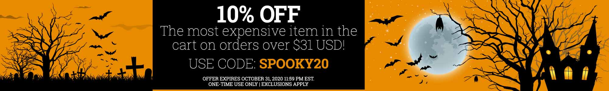 Happy Halloween! 10% OFF the most expensive item in the cart on orders over $31 USD. Use coupon code: spooky20 OFFER EXPIRES 10/31/2020 11:59 PM EST. ONE-TIME USE ONLY. Some exclusions apply.