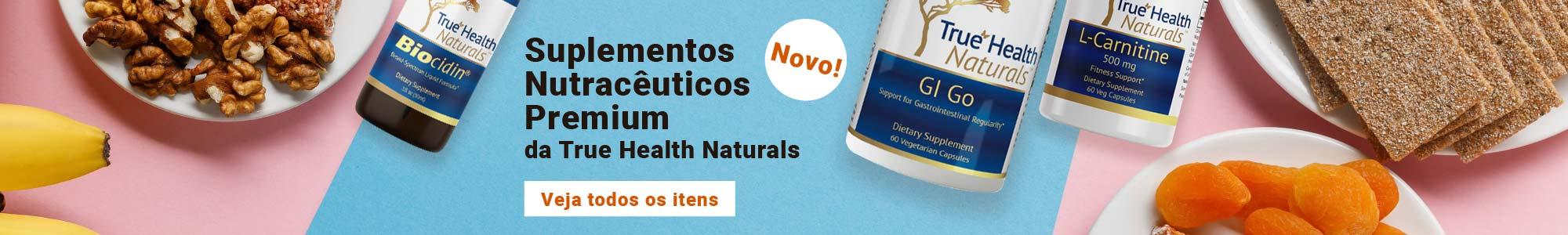 Novo! Suplementos Nutracêuticos Premium da True Health Naturals. Veja todos os itens.